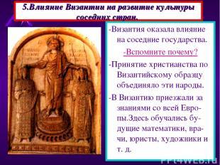 5.Влияние Византии на развитие культуры соседних стран. -Византия оказала влияни
