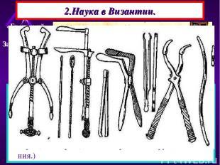 2.Наука в Византии. -Византийцы сохранили многие античные знания.Они применяли н