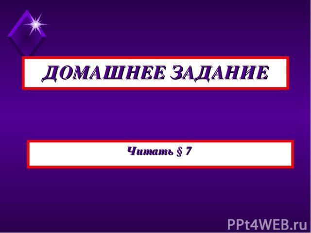 ДОМАШНЕЕ ЗАДАНИЕ Читать § 7