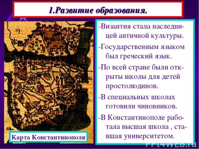 1.Развитие образования. -Византия стала наследни-цей античной культуры. -Государственным языком был греческий язык. -По всей стране были отк-рыты школы для детей простолюдинов. -В специальных школах готовили чиновников. -В Константинополе рабо-тала …