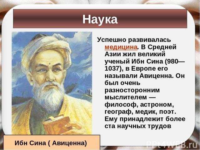 Успешно развивалась медицина. В Средней Азии жил великий ученый Ибн Сина (980— 1037), в Европе его называли Авиценна. Он был очень разносторонним мыслителем — философ, астроном, географ, медик, поэт. Ему принадлежит более ста научных трудов Наука Иб…