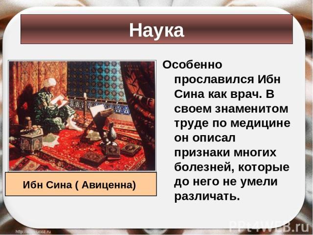 Особенно прославился Ибн Сина как врач. В своем знаменитом труде по медицине он описал признаки многих болезней, которые до него не умели различать. Наука Ибн Сина ( Авиценна)