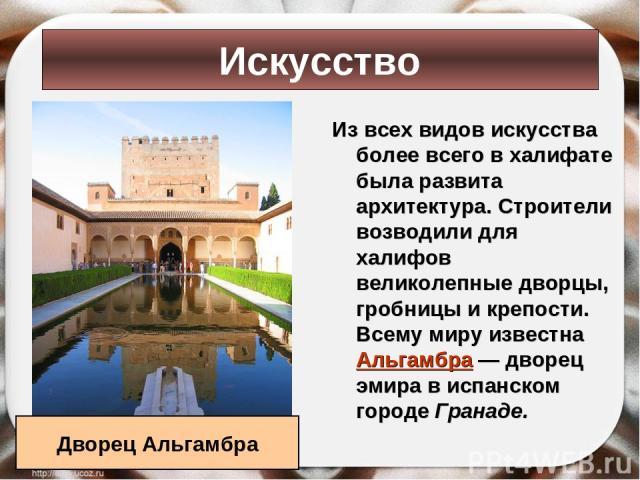 Из всех видов искусства более всего в халифате была развита архитектура. Строители возводили для халифов великолепные дворцы, гробницы и крепости. Всему миру известна Альгамбра — дворец эмира в испанском городе Гранаде. Искусство Дворец Альгамбра