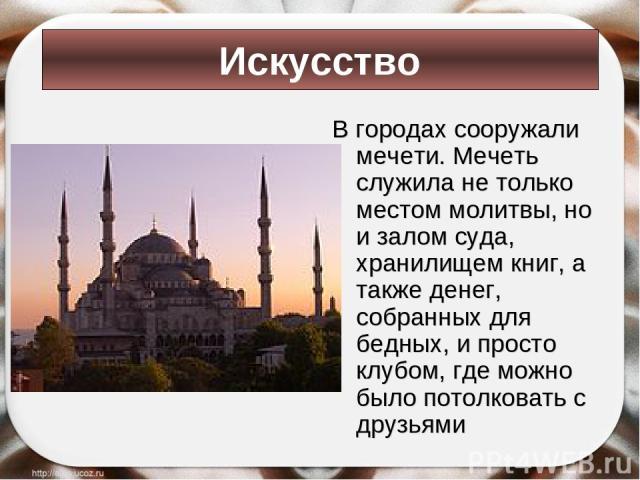 В городах сооружали мечети. Мечеть служила не только местом молитвы, но и залом суда, хранилищем книг, а также денег, собранных для бедных, и просто клубом, где можно было потолковать с друзьями Искусство