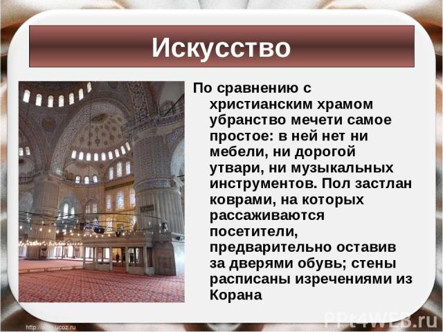 По сравнению с христианским храмом убранство мечети самое простое: в ней нет ни мебели, ни дорогой утвари, ни музыкальных инструментов. Пол застлан коврами, на которых рассаживаются посетители, предварительно оставив за дверями обувь; стены расписан…
