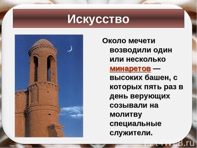 Около мечети возводили один или несколько минаретов — высоких башен, с которых пять раз в день верующих созывали на молитву специальные служители. Искусство