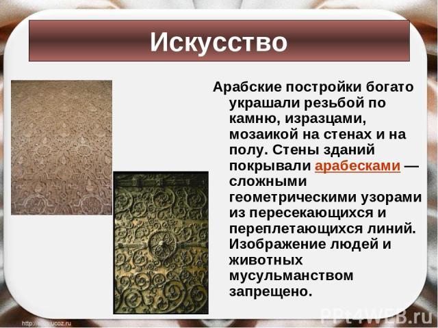 Арабские постройки богато украшали резьбой по камню, изразцами, мозаикой на стенах и на полу. Стены зданий покрывали арабесками — сложными геометрическими узорами из пересекающихся и переплетающихся линий. Изображение людей и животных мусульманством…