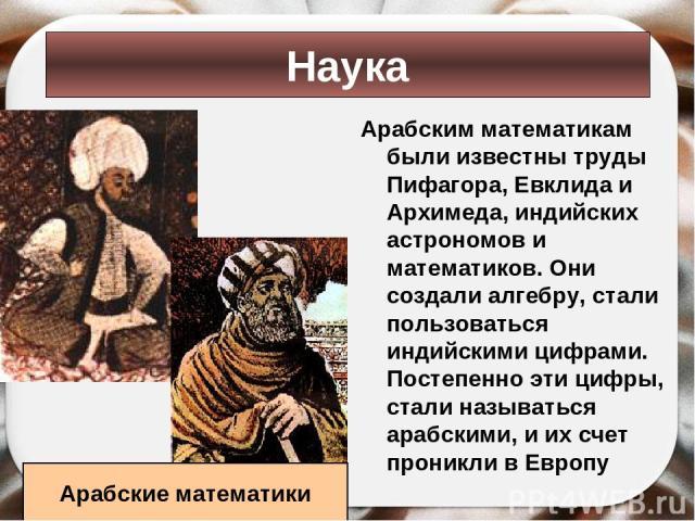 Арабским математикам были известны труды Пифагора, Евклида и Архимеда, индийских астрономов и математиков. Они создали алгебру, стали пользоваться индийскими цифрами. Постепенно эти цифры, стали называться арабскими, и их счет проникли в Европу Наук…