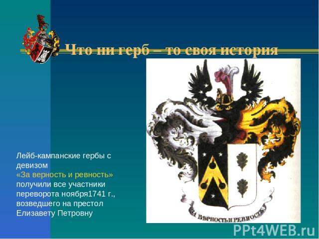 Что ни герб – то своя история Лейб-кампанские гербы с девизом «За верность и ревность» получили все участники переворота ноября1741 г., возведшего на престол Елизавету Петровну