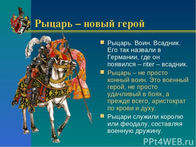 Рыцарь – новый герой Рыцарь. Воин. Всадник. Его так назвали в Германии, где он появился – riter – всадник. Рыцарь – не просто конный воин. Это военный герой, не просто удачливый в боях, а прежде всего, аристократ по крови и духу. Рыцари служили коро…