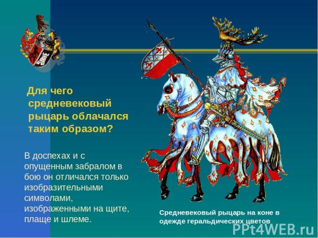Средневековый рыцарь на коне в одежде геральдических цветов Для чего средневековый рыцарь облачался таким образом? В доспехах и с опущенным забралом в бою он отличался только изобразительными символами, изображенными на щите, плаще и шлеме.