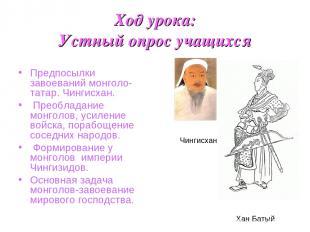 Ход урока: Устный опрос учащихся Предпосылки завоеваний монголо-татар. Чингисхан