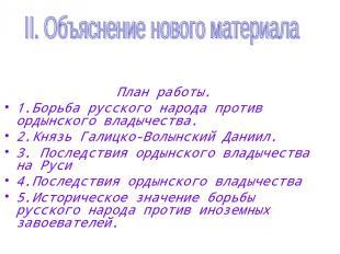 План работы. 1.Борьба русского народа против ордынского владычества. 2.Князь Гал