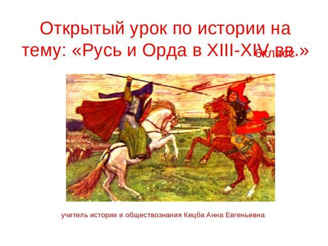 Открытый урок по истории на тему: «Русь и Орда в XIII-XIV вв.» 6класс учитель истории и обществознания Кецба Анна Евгеньевна