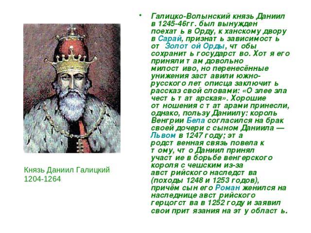 Галицко-Волынский князь Даниил в 1245-46гг. был вынужден поехать в Орду, к ханскому двору в Сарай, признать зависимость от Золотой Орды, чтобы сохранить государство. Хотя его приняли там довольно милостиво, но перенесённые унижения заставили южно-ру…