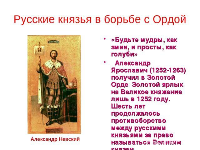 Русские князья в борьбе с Ордой «Будьте мудры, как змии, и просты, как голуби» Александр Ярославич (1252-1263) получил в Золотой Орде Золотой ярлык на Великое княжение лишь в 1252 году. Шесть лет продолжалось противоборство между русскими князьями …