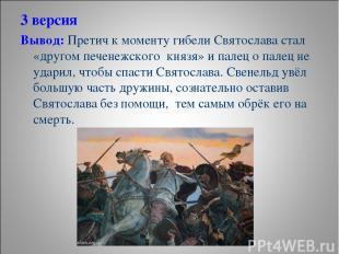 3 версия Вывод: Претич к моменту гибели Святослава стал «другом печенежского кня