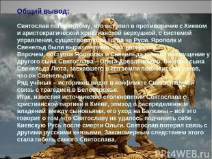 Общий вывод: Святослав погиб потому, что вступил в противоречие с Киевом и арист