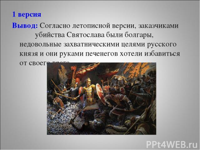1 версия Вывод: Согласно летописной версии, заказчиками убийства Святослава были болгары, недовольные захватническими целями русского князя и они руками печенегов хотели избавиться от своего врага.