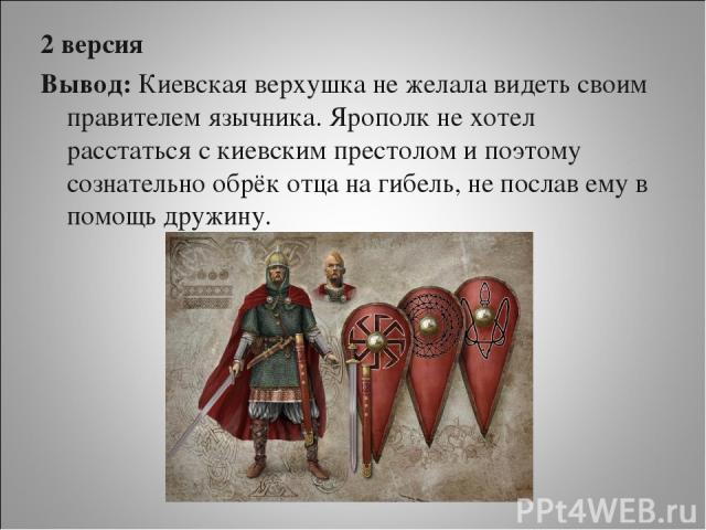 2 версия Вывод: Киевская верхушка не желала видеть своим правителем язычника. Ярополк не хотел расстаться с киевским престолом и поэтому сознательно обрёк отца на гибель, не послав ему в помощь дружину. Ольга