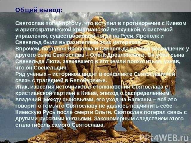 Общий вывод: Святослав погиб потому, что вступил в противоречие с Киевом и аристократической христианской верхушкой, с системой управления, существовавшей тогда на Руси. Ярополк и Свенельд были выразителями этих интересов. Впрочем, поступок Ярополка…