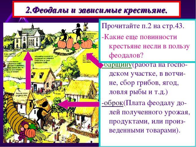 2.Феодалы и зависимые крестьяне. За пользование принадле-жавшей феодалу землей, крестьяне несли повин-ности- -барщину(работа на госпо-дском участке, в вотчи-не, сбор грибов, ягод, ловля рыбы и т.д.) -оброк(Плата феодалу до-лей полученного урожая, пр…