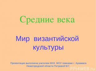 Средние века Мир византийской культуры Презентация выполнена учителем МХК МОУ ги