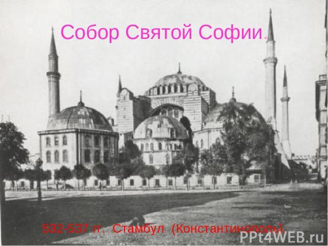 Собор Святой Софии. 532-537 гг. Стамбул (Константинополь). Собор Святой Софии.