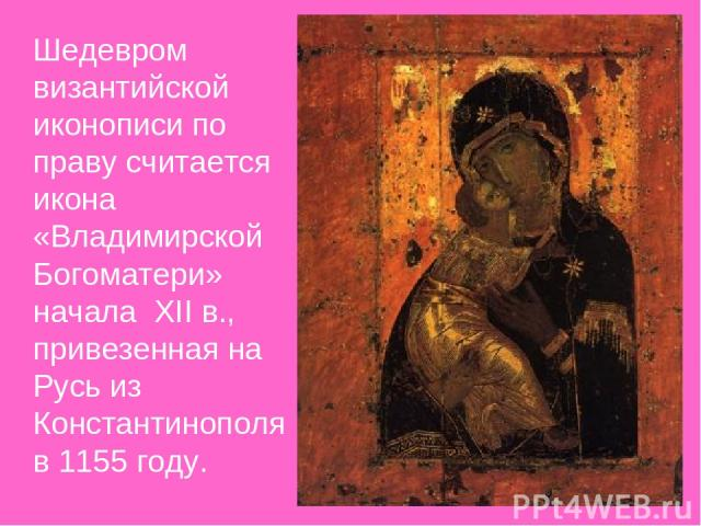 Шедевром византийской иконописи по праву считается икона «Владимирской Богоматери» начала XII в., привезенная на Русь из Константинополя в 1155 году.