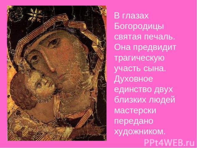 В глазах Богородицы святая печаль. Она предвидит трагическую участь сына. Духовное единство двух близких людей мастерски передано художником.