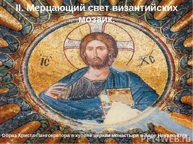 II. Мерцающий свет византийских мозаик. Образ Христа-Пантократора в куполе церкви монастыря в Хоре Начало XIVв.