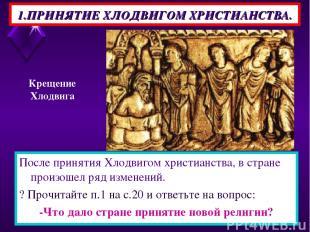 1.ПРИНЯТИЕ ХЛОДВИГОМ ХРИСТИАНСТВА. После принятия Хлодвигом христианства, в стра