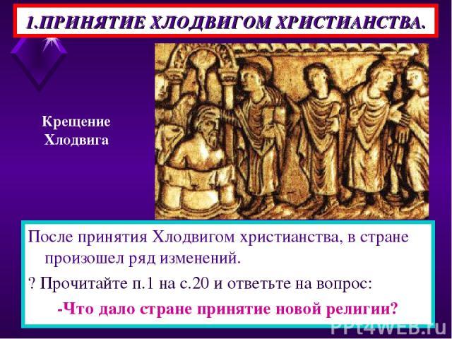1.ПРИНЯТИЕ ХЛОДВИГОМ ХРИСТИАНСТВА. После принятия Хлодвигом христианства, в стране произошел ряд изменений. ? Прочитайте п.1 на с.20 и ответьте на вопрос: -Что дало стране принятие новой религии? Крещение Хлодвига