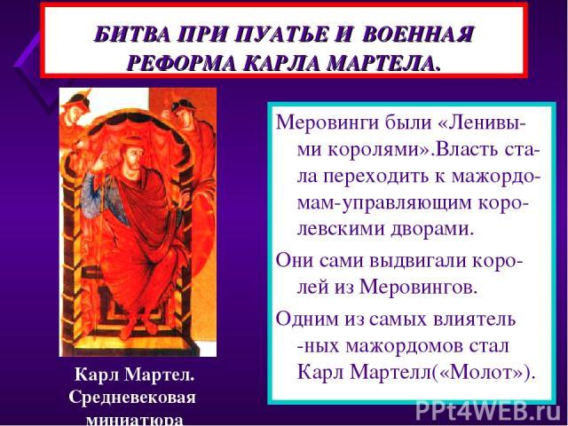 БИТВА ПРИ ПУАТЬЕ И ВОЕННАЯ РЕФОРМА КАРЛА МАРТЕЛА. Меровинги были «Ленивы-ми королями».Власть ста-ла переходить к мажордо- мам-управляющим коро-левскими дворами. Они сами выдвигали коро-лей из Меровингов. Одним из самых влиятель -ных мажордомов стал …
