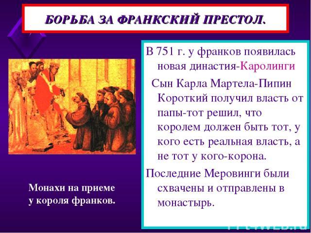 БОРЬБА ЗА ФРАНКСКИЙ ПРЕСТОЛ. В 751 г. у франков появилась новая династия-Каролинги Сын Карла Мартела-Пипин Короткий получил власть от папы-тот решил, что королем должен быть тот, у кого есть реальная власть, а не тот у кого-корона. Последние Меровин…