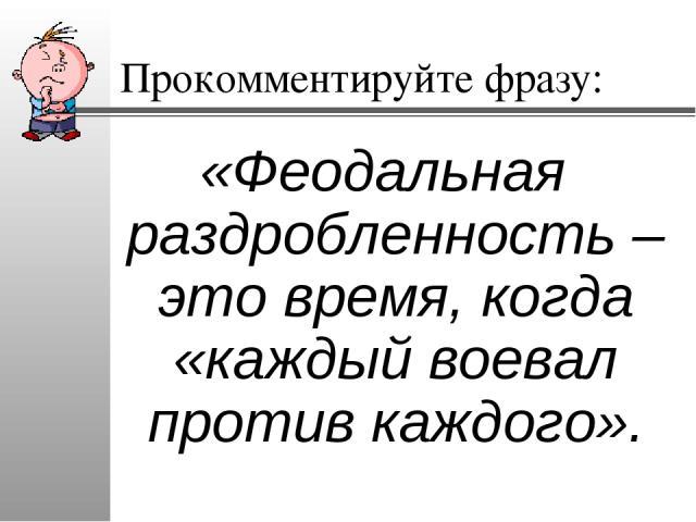 Прокомментируйте фразу: «Феодальная раздробленность – это время, когда «каждый воевал против каждого».