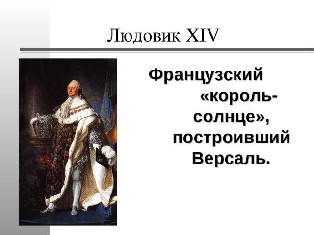 Людовик XIV Французский «король-солнце», построивший Версаль.