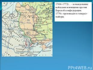 1769г-1772г.. – командование войсками воюющими против Барской конфедерации. 1770
