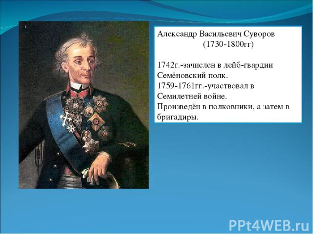 Александр Васильевич Суворов (1730-1800гг) 1742г.-зачислен в лейб-гвардии Семёновский полк. 1759-1761гг.-участвовал в Семилетней войне. Произведён в полковники, а затем в бригадиры.