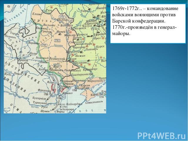1769г-1772г.. – командование войсками воюющими против Барской конфедерации. 1770г.-произведён в генерал-майоры.