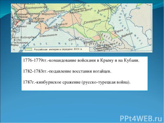 1776-1779гг.-командование войсками в Крыму и на Кубани. 1782-1783гг.-подавление восстания ногайцев. 1787г.-кинбурнское сражение (русско-турецкая война).