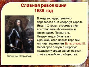 Славная революция 1688 год Король Яков II Стюарт В ходе государственного перевор