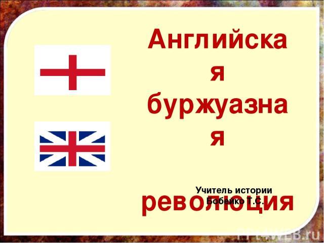 Английская буржуазная революция Учитель истории Бобейко Т.С.