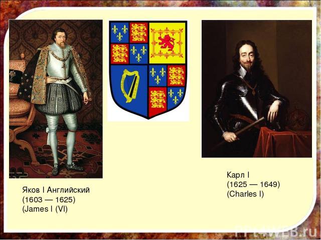 Яков I Английский (1603 — 1625) (James I (VI) Карл I (1625 — 1649) (Charles I)