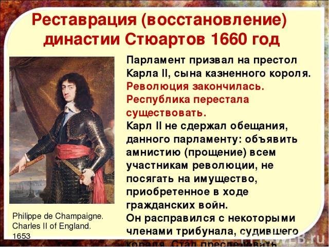 Реставрация (восстановление) династии Стюартов 1660 год Парламент призвал на престол Карла II, сына казненного короля. Революция закончилась. Республика перестала существовать. Карл II не сдержал обещания, данного парламенту: объявить амнистию (прощ…