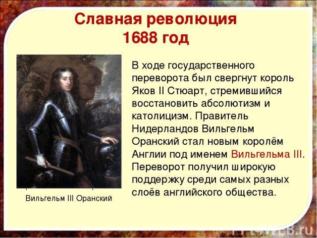 Славная революция 1688 год Король Яков II Стюарт В ходе государственного переворота был свергнут король Яков II Стюарт, стремившийся восстановить абсолютизм и католицизм. Правитель Нидерландов Вильгельм Оранский стал новым королём Англии под именем …