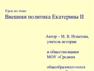 Урок по теме: Внешняя политика Екатерины II Автор – М. В. Игнатова, учитель исто