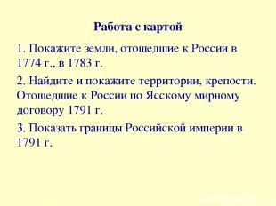 Работа с картой 1. Покажите земли, отошедшие к России в 1774 г., в 1783 г. 2. На