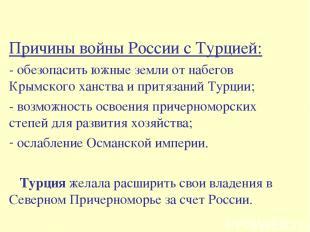 Причины войны России с Турцией: - обезопасить южные земли от набегов Крымского х