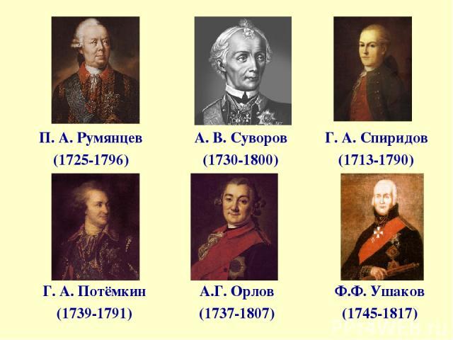 А. В. Суворов (1730-1800) П. А. Румянцев (1725-1796) Г. А. Спиридов (1713-1790) Г. А. Потёмкин (1739-1791) А.Г. Орлов (1737-1807) Ф.Ф. Ушаков (1745-1817)